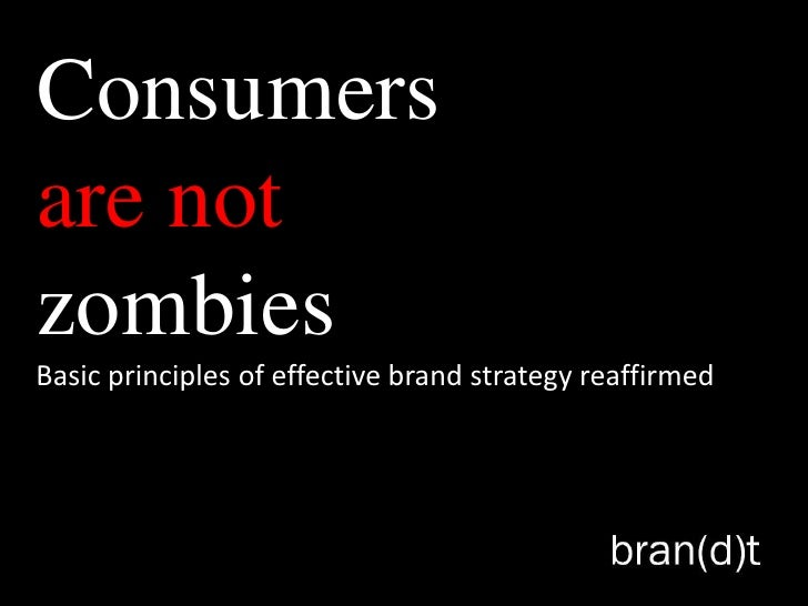 Consumersare notzombiesBasic principles of effective brand strategy reaffirmed