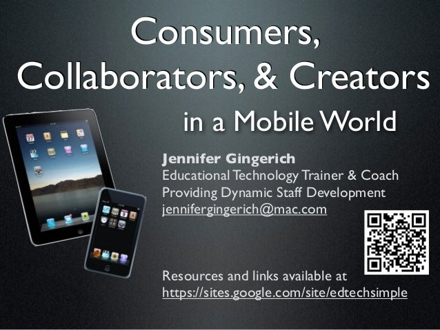 Consumers,Collaborators, & Creators           in a Mobile World        Jennifer Gingerich        Educational Technology Tr...