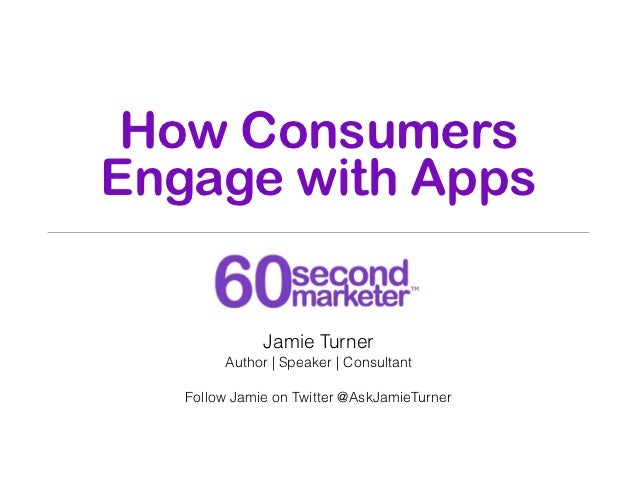How ConsumersEngage with Apps              Jamie Turner        Author | Speaker | Consultant   Follow Jamie on Twitter @As...