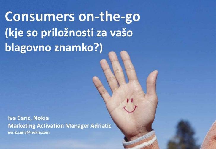 Consumers on-the-go(kje so priložnosti za vašoblagovno znamko?)Iva Caric, NokiaMarketing Activation Manager Adriaticiva.2....