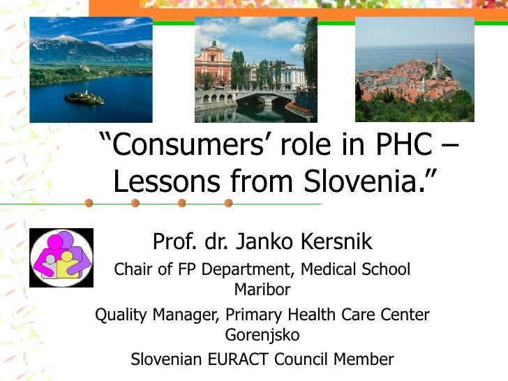 """""""Consumers' role in PHC –  Lessons from Slovenia.""""        Prof. dr. Janko Kersnik   Chair of FP Department, Medical School..."""