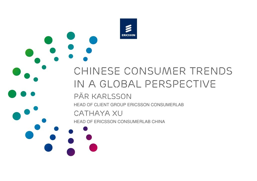 CHINESE CONSUMER TRENDS IN A GLOBAL PERSPECTIVE PÄR KARLSSON HEAD OF CLIENT GROUP ERICSSON CONSUMERLAB  CATHAYA XU HEAD OF...