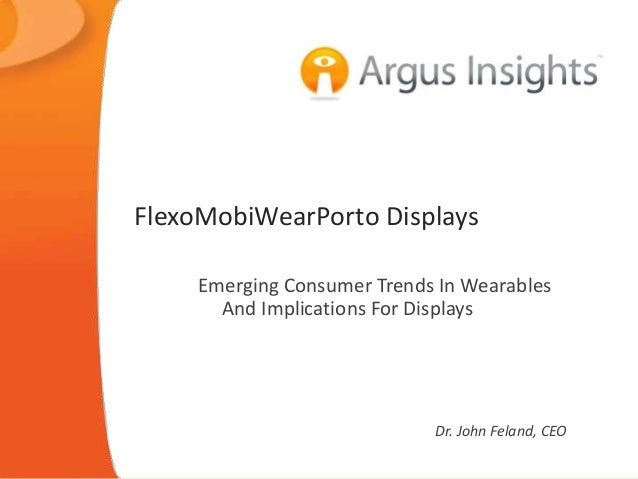 FlexoMobiWearPorto Displays Emerging Consumer Trends In Wearables And Implications For Displays Dr. John Feland, CEO
