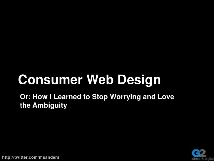 Consumer Web Design<br />Or:How I Learned to Stop Worrying and Love the Ambiguity<br />