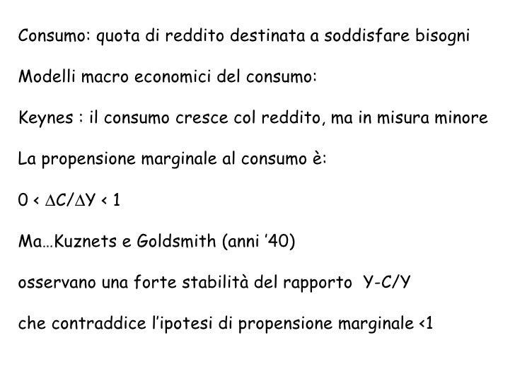 Consumo: quota di reddito destinata a soddisfare bisogni Modelli macro economici del consumo: Keynes : il consumo cresce c...