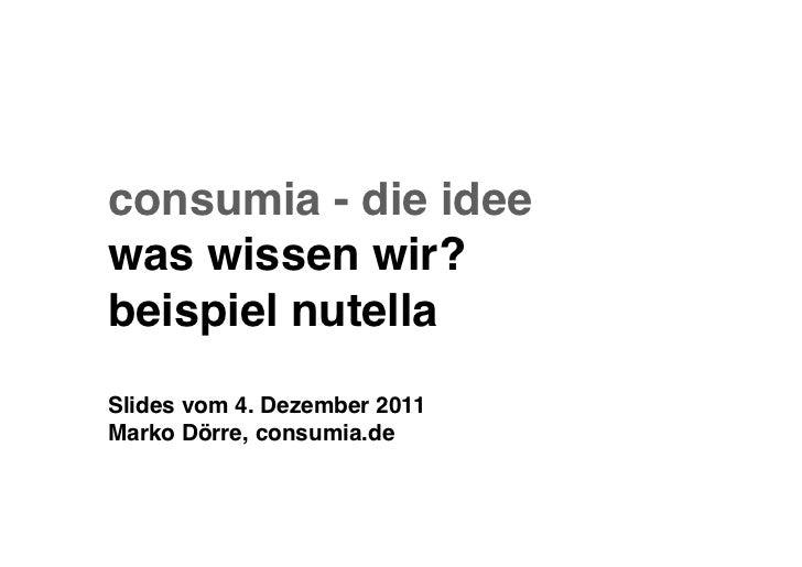 consumia - die ideewas wissen wir?beispiel nutellaSlides vom 4. Dezember 2011Marko Dörre, consumia.de