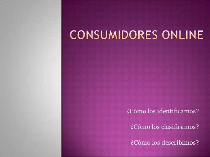 Consumidores online<br />¿Cómo los identificamos?<br />¿Cómo los clasificamos?<br />¿Cómo los describimos?<br />