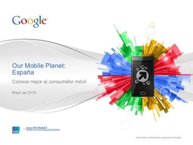 Our Mobile Planet: España Conoce mejor al consumidor móvil Mayo de 2012  Información confidencial y propiedad de Google