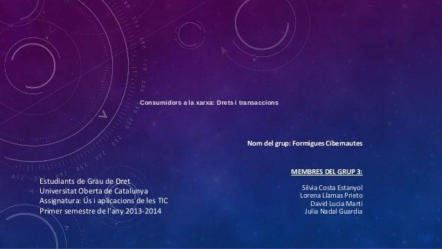 Consumidors a la xarxa: Drets i transaccions  Nom del grup: Formigues Cibernautes  Estudiants de Grau de Dret Universitat ...