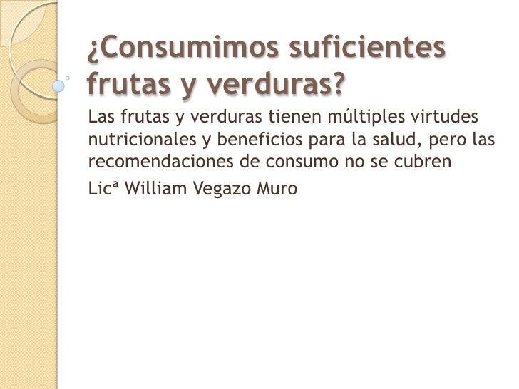 ¿Consumimos suficientesfrutas y verduras?Las frutas y verduras tienen múltiples virtudesnutricionales y beneficios para la...