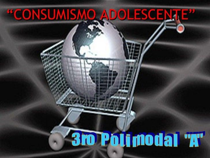 """"""" CONSUMISMO ADOLESCENTE"""" 3 ro  P o l i m o d a l  """"A"""""""