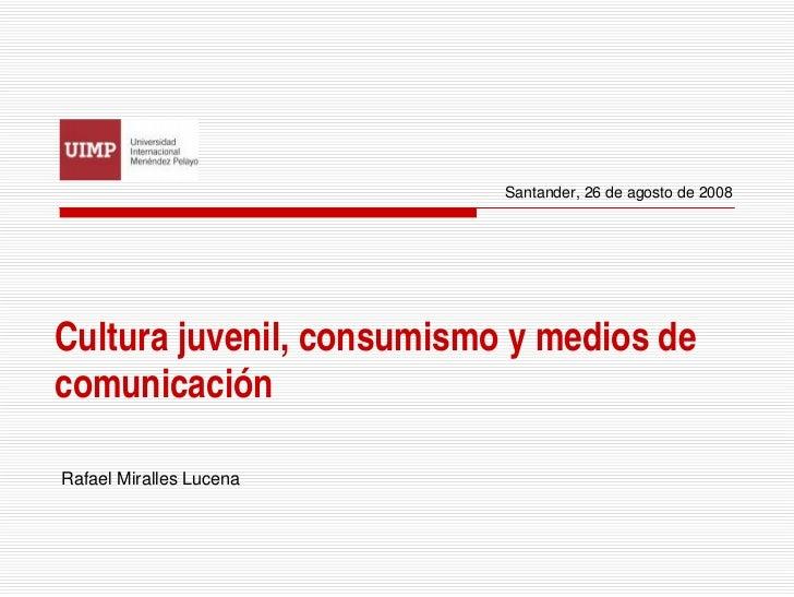 Santander, 26 de agosto de 2008Cultura juvenil, consumismo y medios decomunicaciónRafael Miralles Lucena