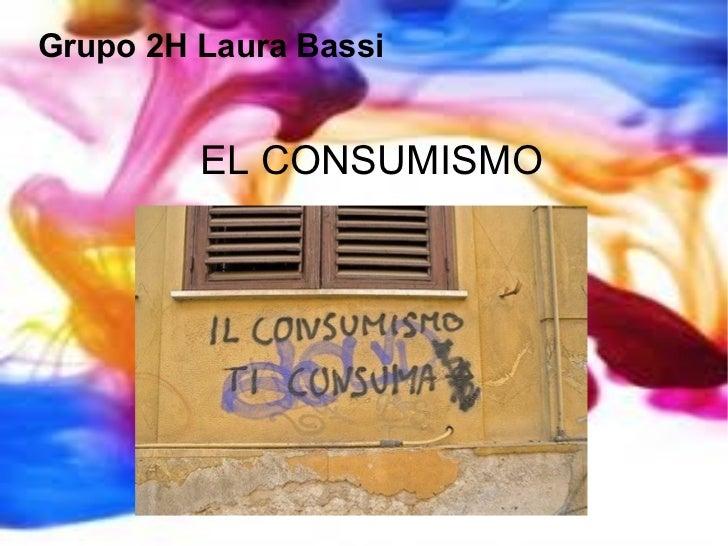 EL CONSUMISMO Grupo  2H Laura Bassi
