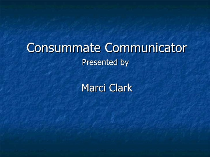 Consummate Communicator Presented by  Marci Clark