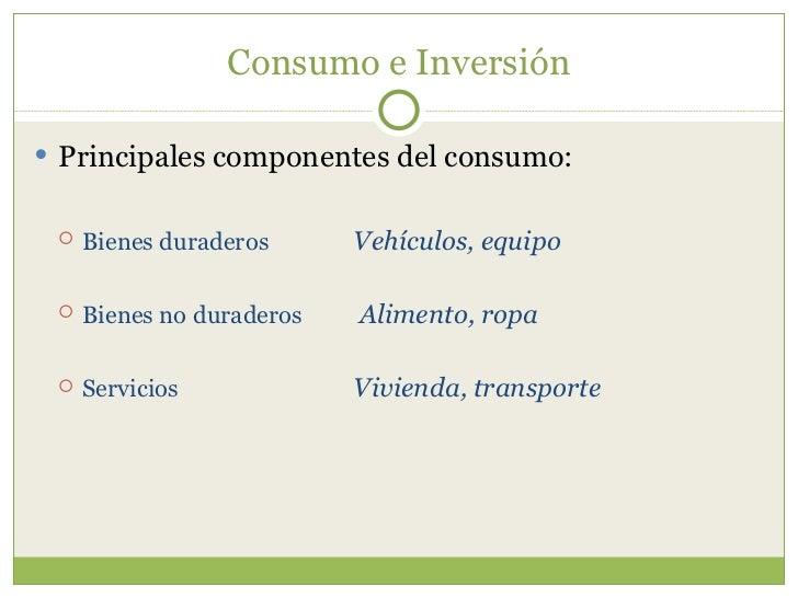 Consumo e Inversión <ul><li>Principales componentes del consumo: </li></ul><ul><ul><li>Bienes duraderos Vehículos, equipo ...