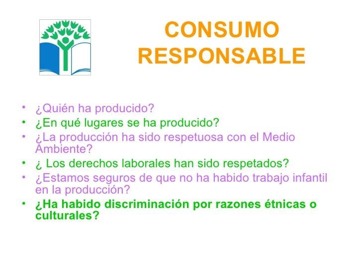 CONSUMO RESPONSABLE <ul><li>¿Quién ha producido? </li></ul><ul><li>¿En qué lugares se ha producido? </li></ul><ul><li>¿La ...