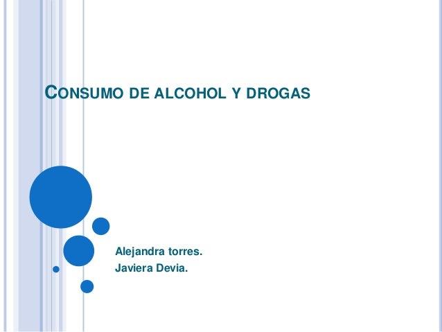 CONSUMO DE ALCOHOL Y DROGAS Alejandra torres. Javiera Devia.