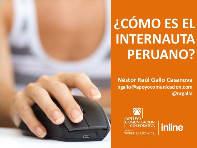 ¿CÓMO ES EL INTERNAUTA PERUANO? Néstor Raúl Gallo Casanova  ngallo@apoyocomunicacion.com @nrgallo
