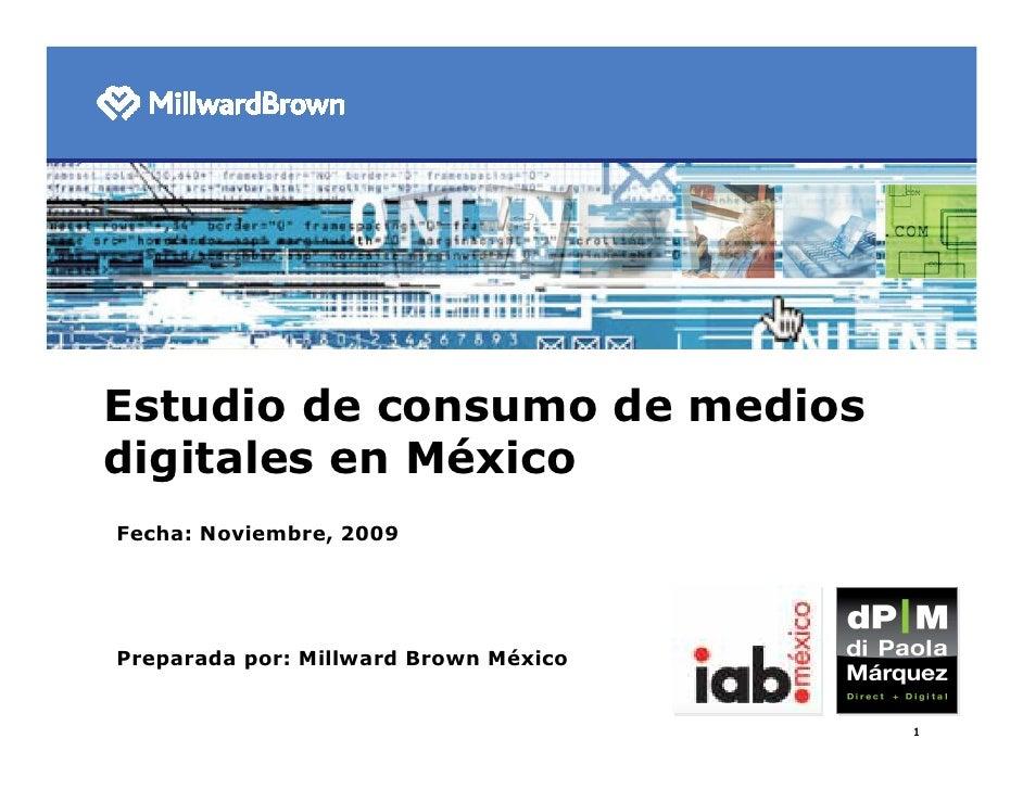 Estudio de consumo de medios digitales en México Fecha: Noviembre, 2009     Preparada por: Millward Brown México          ...