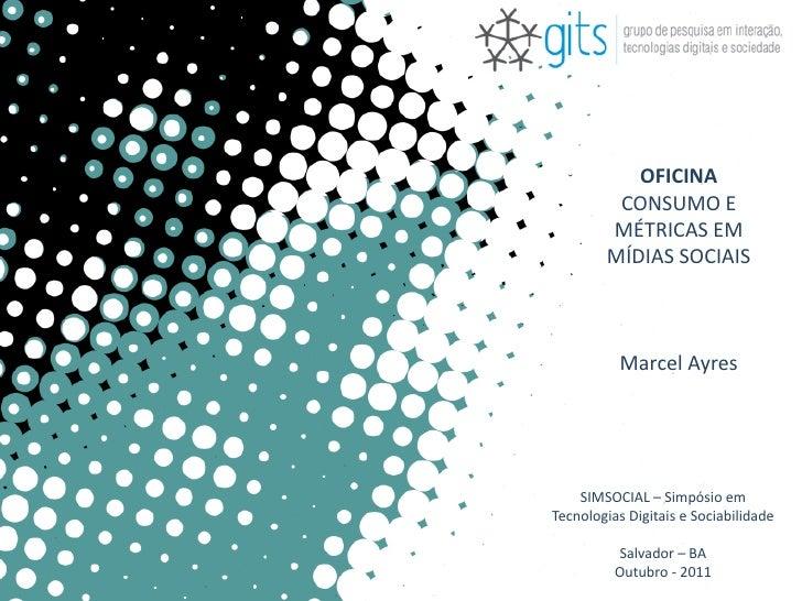OFICINA         CONSUMO E        MÉTRICAS EM        MÍDIAS SOCIAIS          Marcel Ayres    SIMSOCIAL – Simpósio emTecnolo...