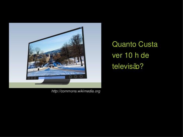 Quanto Custa  ver 10 h de televisão? http://commons.wikimedia.org