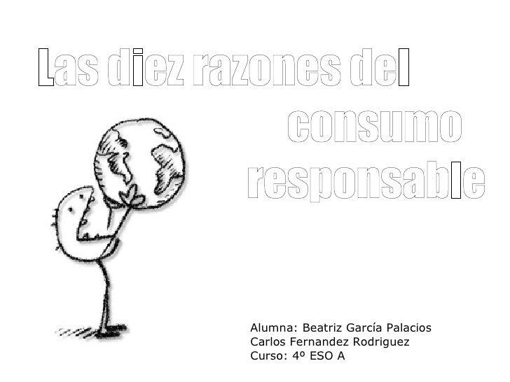 Las diez razones del  consumo  responsable Alumna: Beatriz García Palacios Carlos Fernandez Rodriguez Curso: 4º ESO A