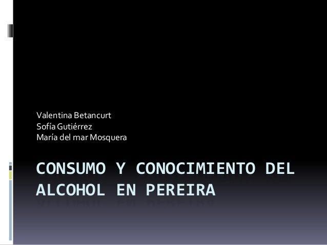 CONSUMO Y CONOCIMIENTO DEL ALCOHOL EN PEREIRA Valentina Betancurt SofíaGutiérrez María del mar Mosquera