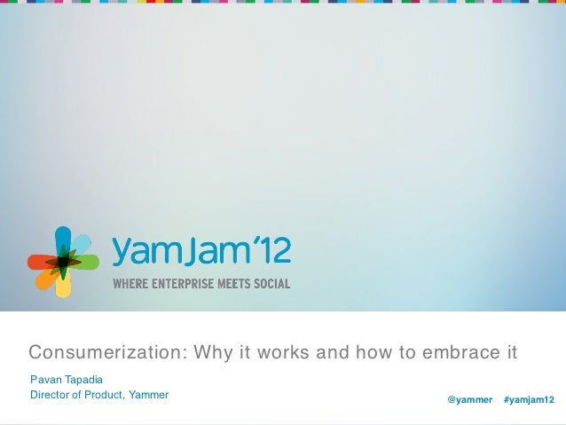 Consumerization: Why it works and how to embrace it!Pavan Tapadia!Director of Product, Yammer!               @yammer !#yam...