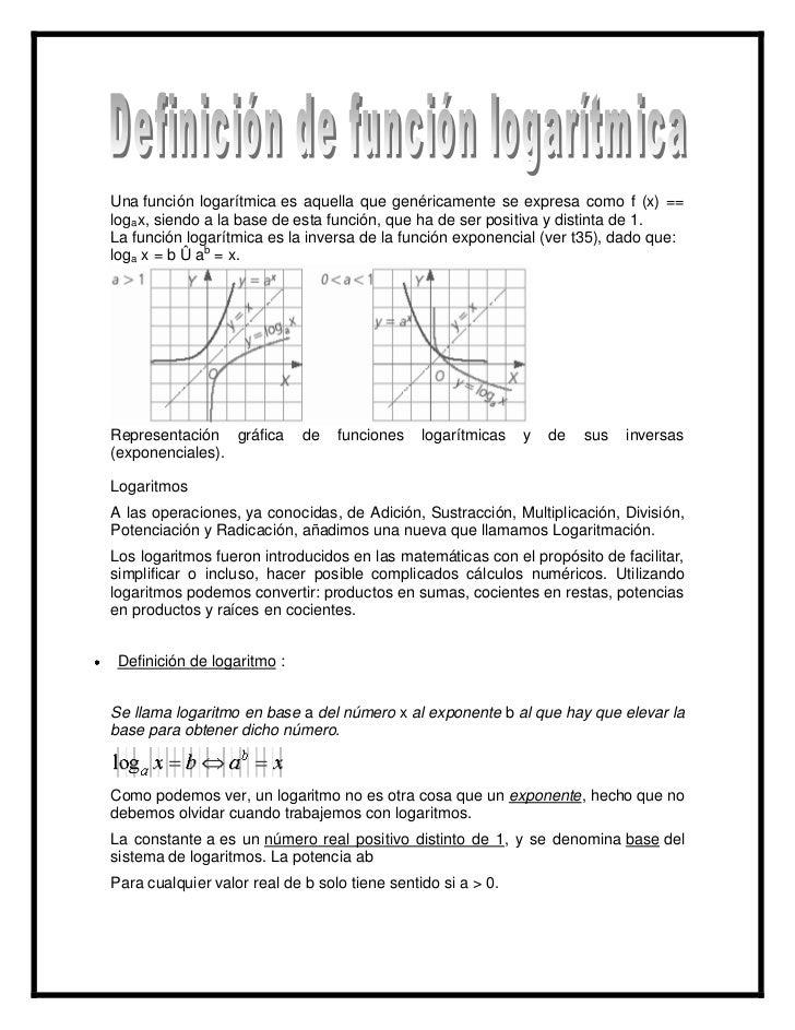 Una función logarítmica es aquella que genéricamente se expresa como f (x) ==logax, siendo a la base de esta función, que ...