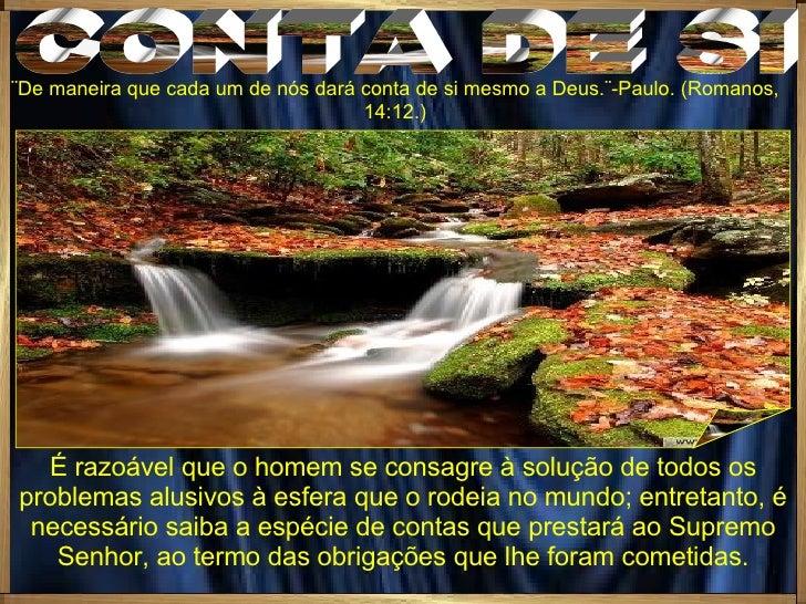 CONTA DE SI ¨De maneira que cada um de nós dará conta de si mesmo a Deus.¨-Paulo. (Romanos,14:12.) É razoável que o homem ...