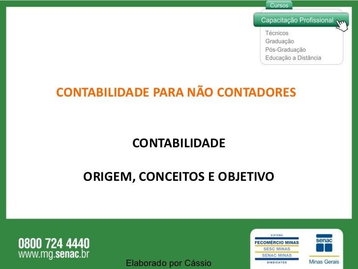 CONTABILIDADE PARA NÃO CONTADORES <ul><li>CONTABILIDADE </li></ul><ul><li>ORIGEM, CONCEITOS E OBJETIVO </li></ul>Elaborado...