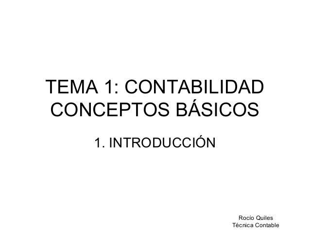 Rocío Quiles Técnica Contable TEMA 1: CONTABILIDAD CONCEPTOS BÁSICOS 1. INTRODUCCIÓN