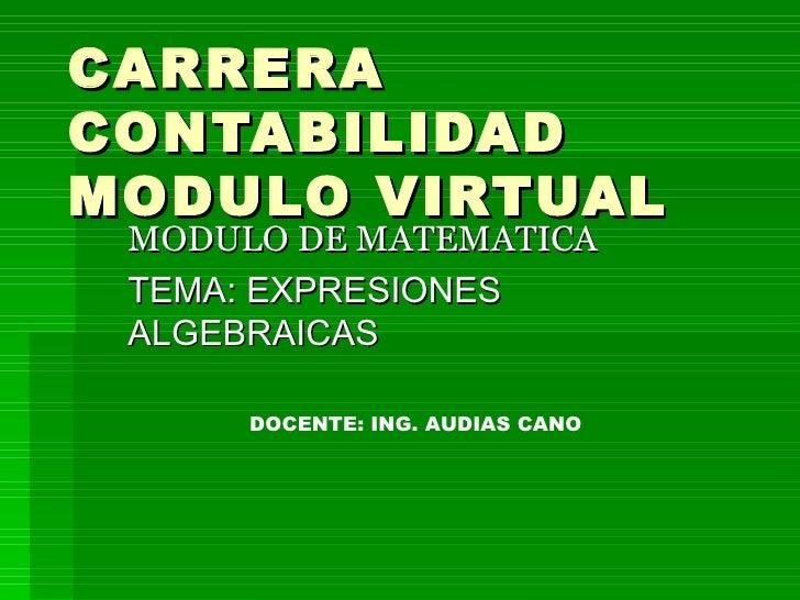 CARRERA CONTABILIDAD MODULO VIRTUAL MODULO DE MATEMATICA TEMA: EXPRESIONES ALGEBRAICAS DOCENTE: ING. AUDIAS CANO