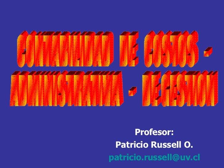 CONTABILIDAD  DE  COSTOS  -  ADMINISTRATIVA  -  DE GESTION Profesor: Patricio Russell O. [email_address]