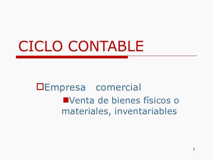 CICLO CONTABLE <ul><li>Empresa  comercial </li></ul><ul><ul><li>Venta de bienes físicos o materiales, inventariables  </li...