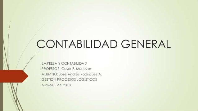 CONTABILIDAD GENERALEMPRESA Y CONTABILIDADPROFESOR: Cesar F. MunevarALUMNO: José Andrés Rodríguez A.GESTION PROCESOS LOGIS...