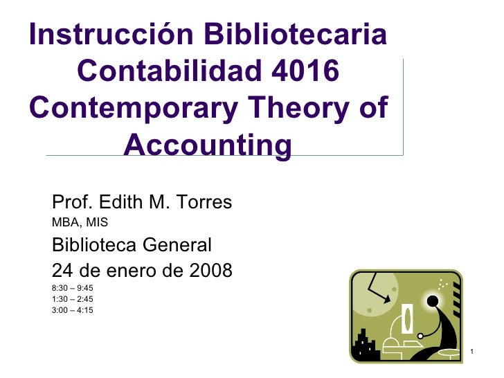 Instrucción Bibliotecaria Contabilidad 4016 Contemporary Theory of Accounting Prof. Edith M. Torres MBA, MIS Biblioteca Ge...