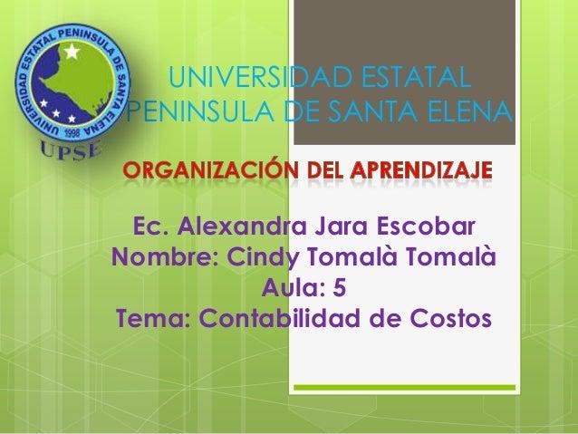 UNIVERSIDAD ESTATALPENINSULA DE SANTA ELENAEc. Alexandra Jara EscobarNombre: Cindy Tomalà TomalàAula: 5Tema: Contabilidad ...