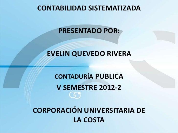CONTABILIDAD SISTEMATIZADA      PRESENTADO POR:   EVELIN QUEVEDO RIVERA     CONTADURÍA PUBLICA     V SEMESTRE 2012-2CORPOR...