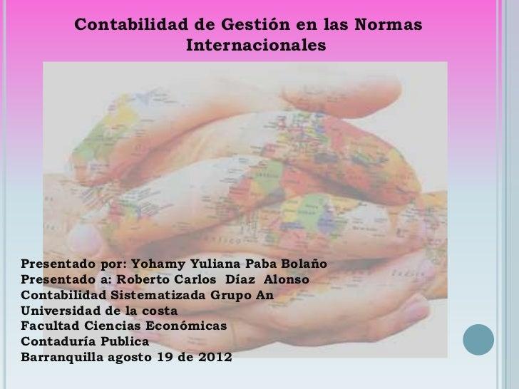 Contabilidad de Gestión en las Normas                   InternacionalesPresentado por: Yohamy Yuliana Paba BolañoPresentad...