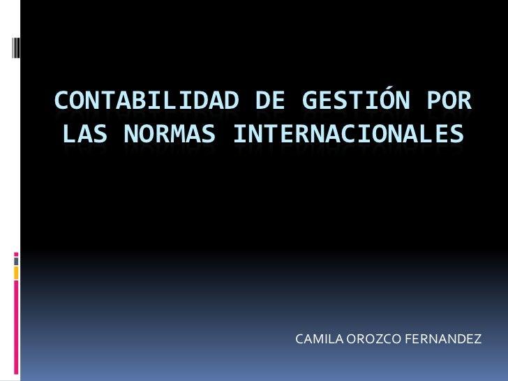 CONTABILIDAD DE GESTIÓN POR LAS NORMAS INTERNACIONALES               CAMILA OROZCO FERNANDEZ
