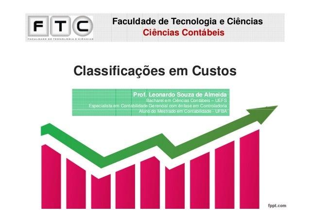 Faculdade de Tecnologia e Ciências Ciências Contábeis  Classificações em Custos Prof. Leonardo Souza de Almeida Bacharel e...