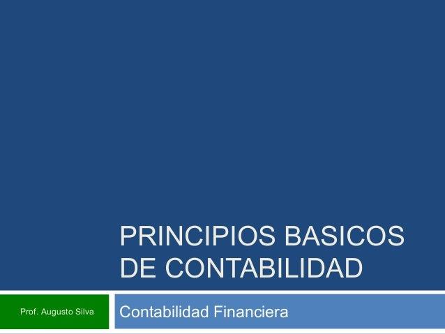 PRINCIPIOS BASICOS DE CONTABILIDAD Contabilidad FinancieraProf. Augusto Silva