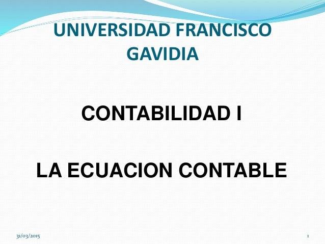 CONTABILIDAD I LA ECUACION CONTABLE 31/03/2015 1 UNIVERSIDAD FRANCISCO GAVIDIA