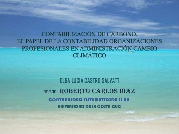 OLGA LUCIA CASTRO SALVATTPROFESOR :   ROBERTO CARLOS DIAZ   CONTABILIDAD SISTEMATIZADA II AN.         UNIVERSIDAD DE LA CO...