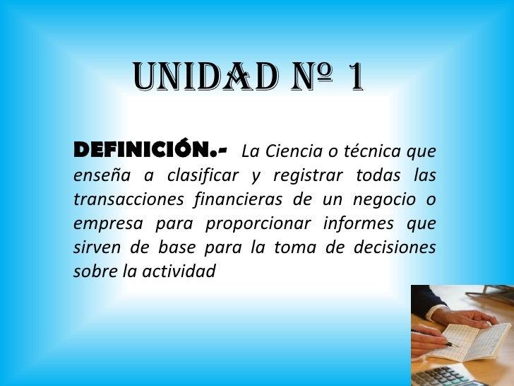 UNIDAD Nº 1<br />DEFINICIÓN.-  La Ciencia o técnica que enseña a clasificar y registrar todas las transacciones financiera...