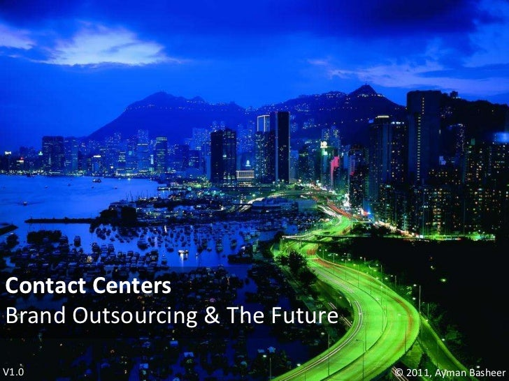Contact Centers<br />Brand Outsourcing & The Future<br />V1.0<br />© 2011, AymanBasheer<br />