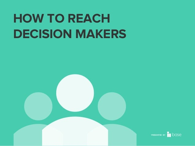 HOW TO REACH DECISION MAKERS  PRESENTED BY