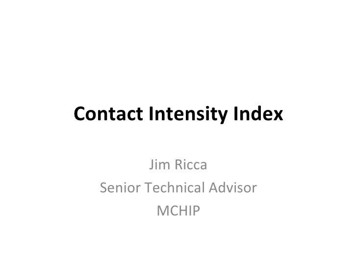 Contact Intensity Index Jim Ricca Senior Technical Advisor MCHIP
