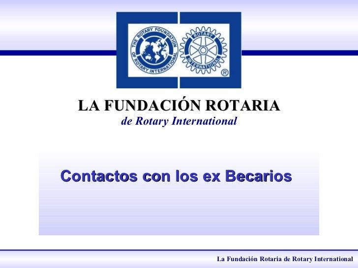 LA FUNDACIÓN ROTARIA de Rotary International Contactos con los ex Becarios   La Fundación Rotaria de Rotary International